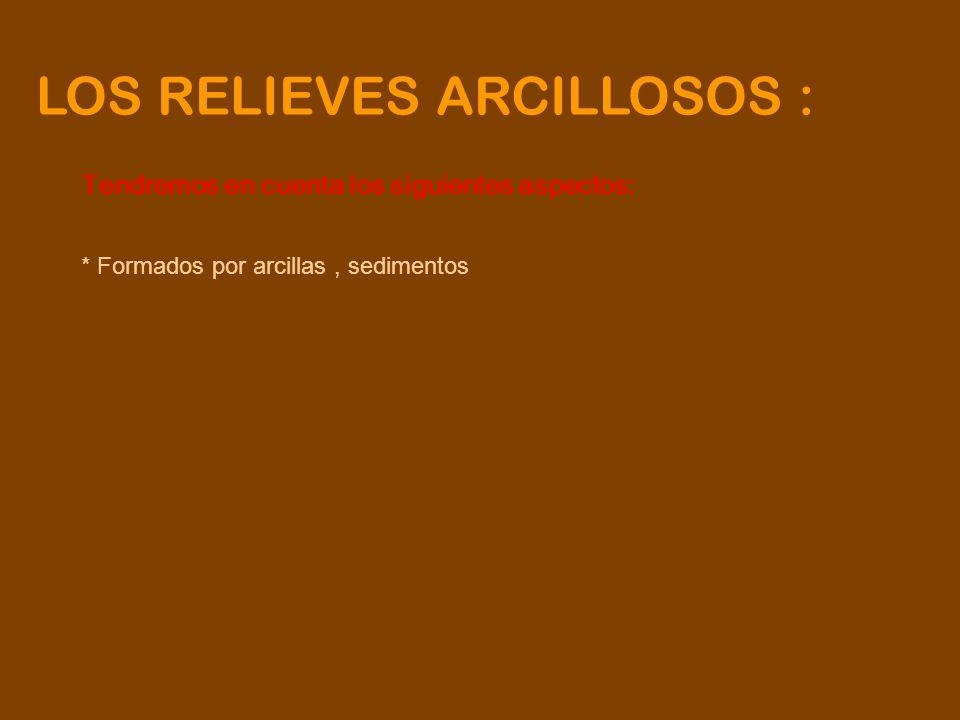 LOS RELIEVES ARCILLOSOS : Tendremos en cuenta los siguientes aspectos: * Formados por arcillas, sedimentos