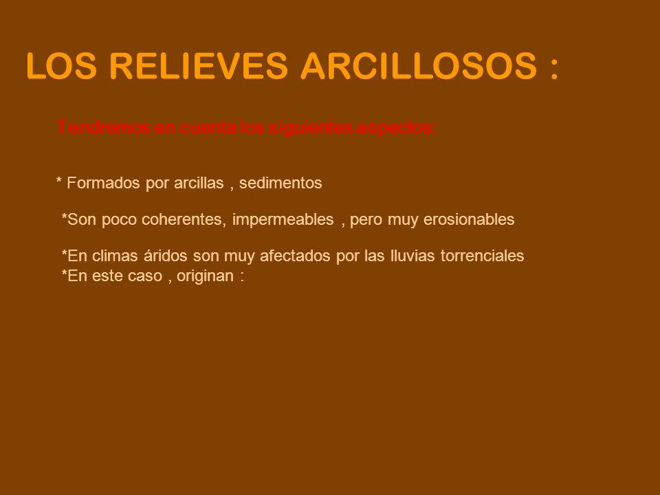 LOS RELIEVES ARCILLOSOS : Tendremos en cuenta los siguientes aspectos: * Formados por arcillas, sedimentos *Son poco coherentes, impermeables, pero mu