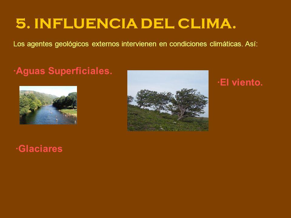 5. INFLUENCIA DEL CLIMA. Los agentes geológicos externos intervienen en condiciones climáticas. Así: ·Aguas Superficiales. ·Glaciares ·El viento.