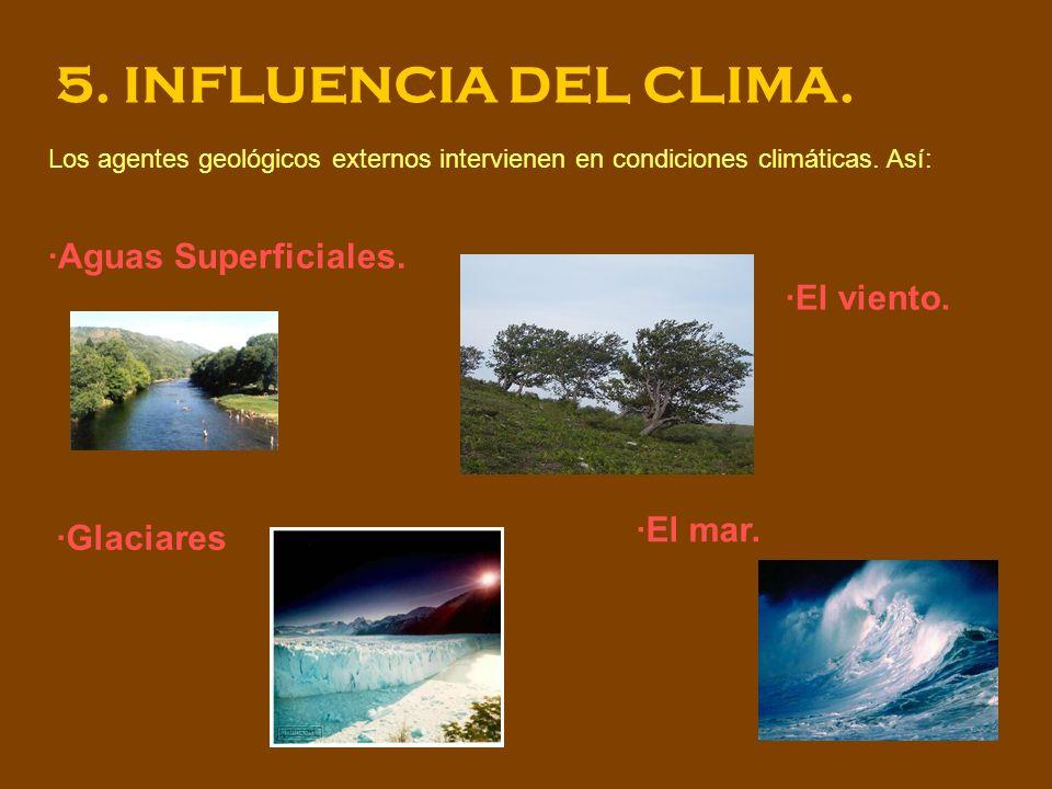 5. INFLUENCIA DEL CLIMA. Los agentes geológicos externos intervienen en condiciones climáticas. Así: ·Aguas Superficiales. ·El mar. ·Glaciares ·El vie