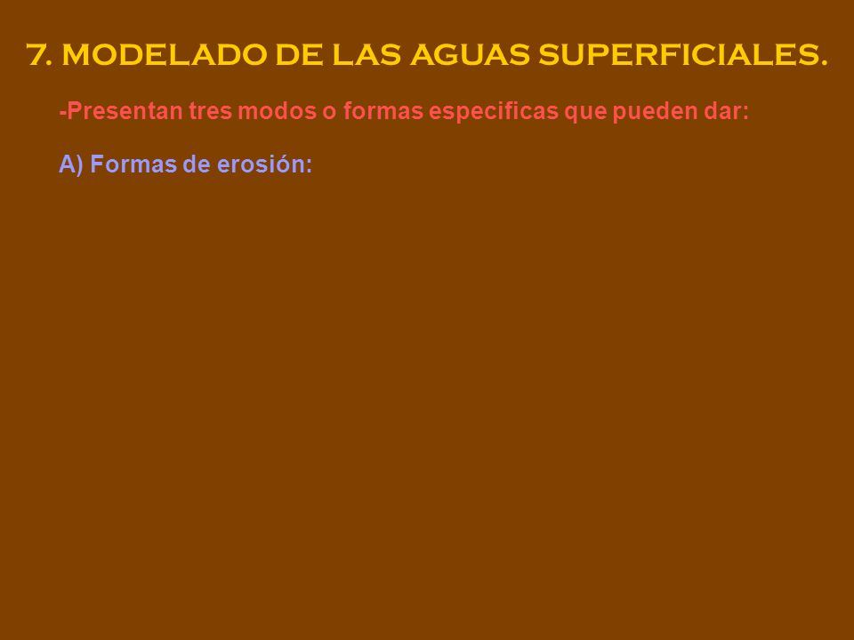 7. MODELADO DE LAS AGUAS SUPERFICIALES. -Presentan tres modos o formas especificas que pueden dar: A) Formas de erosión: