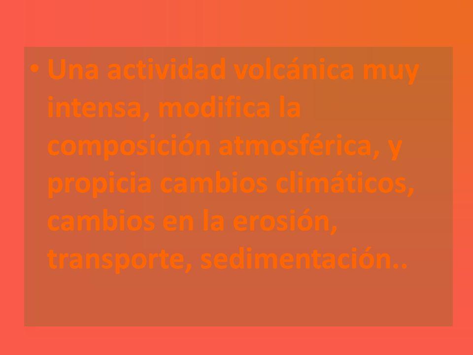 Una actividad volcánica muy intensa, modifica la composición atmosférica, y propicia cambios climáticos, cambios en la erosión, transporte, sedimentac