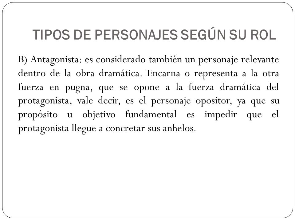 TIPOS DE PERSONAJES SEGÚN SU ROL B) Antagonista: es considerado también un personaje relevante dentro de la obra dramática. Encarna o representa a la