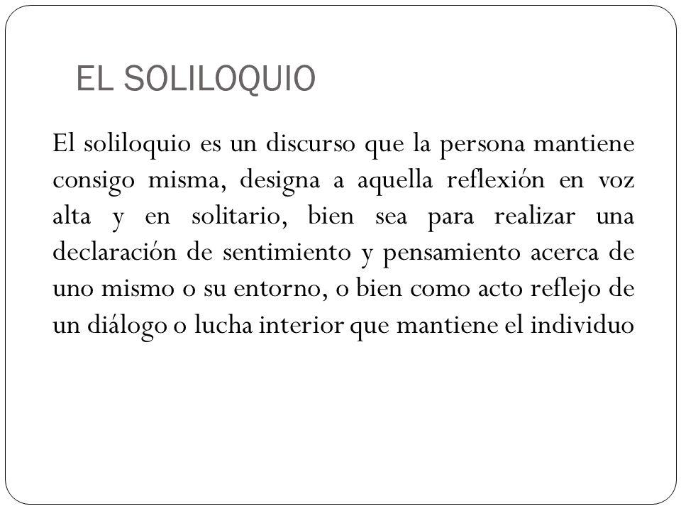 EL SOLILOQUIO El soliloquio es un discurso que la persona mantiene consigo misma, designa a aquella reflexión en voz alta y en solitario, bien sea par