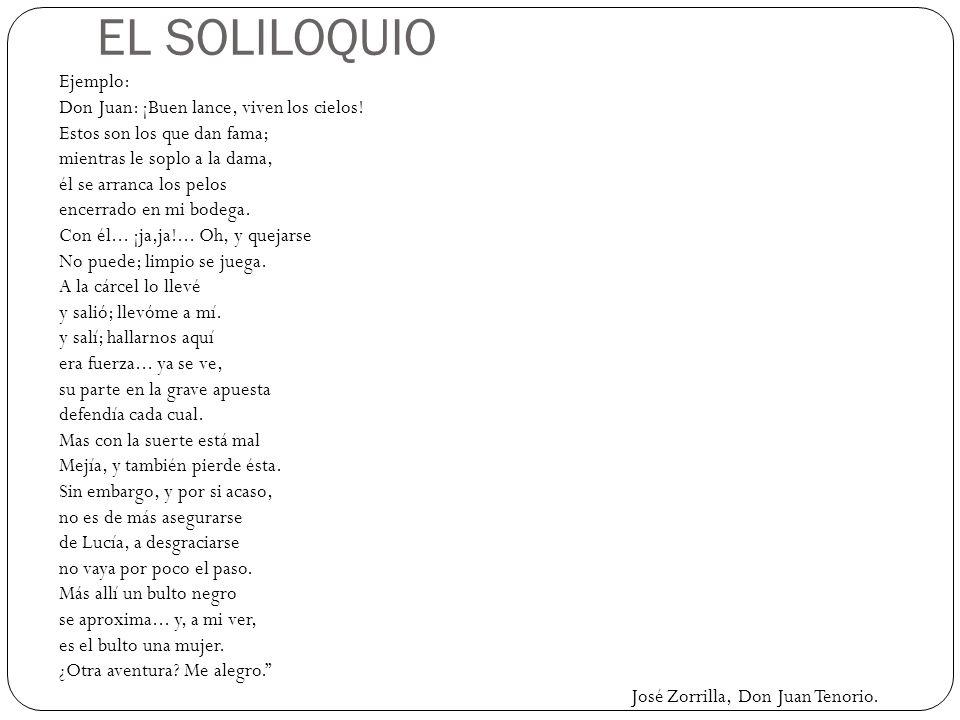EL SOLILOQUIO Ejemplo: Don Juan: ¡Buen lance, viven los cielos! Estos son los que dan fama; mientras le soplo a la dama, él se arranca los pelos encer