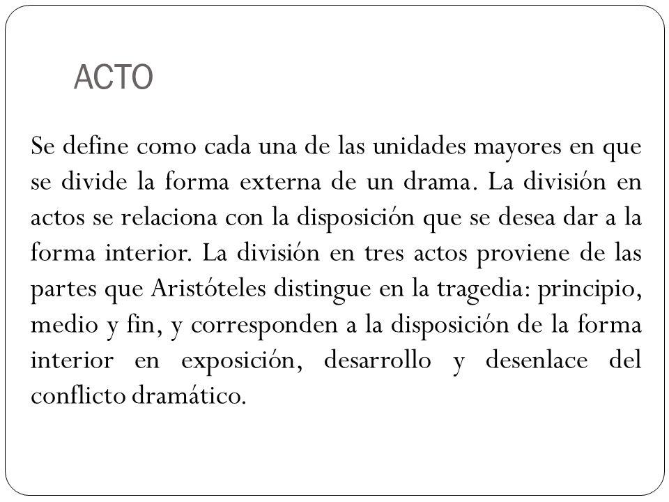 ACTO Se define como cada una de las unidades mayores en que se divide la forma externa de un drama. La división en actos se relaciona con la disposici
