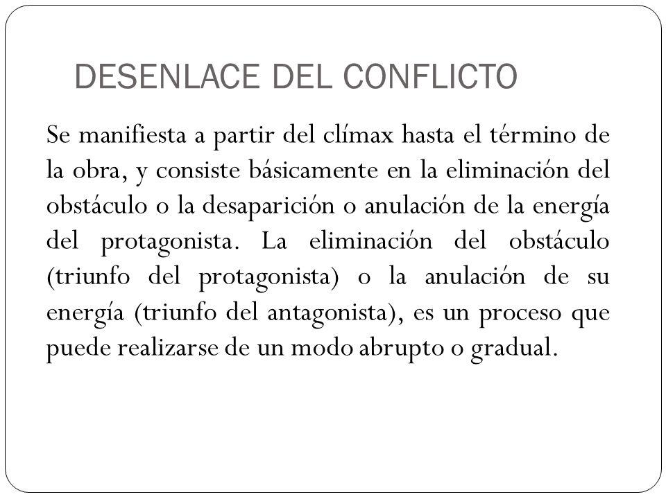 DESENLACE DEL CONFLICTO Se manifiesta a partir del clímax hasta el término de la obra, y consiste básicamente en la eliminación del obstáculo o la des