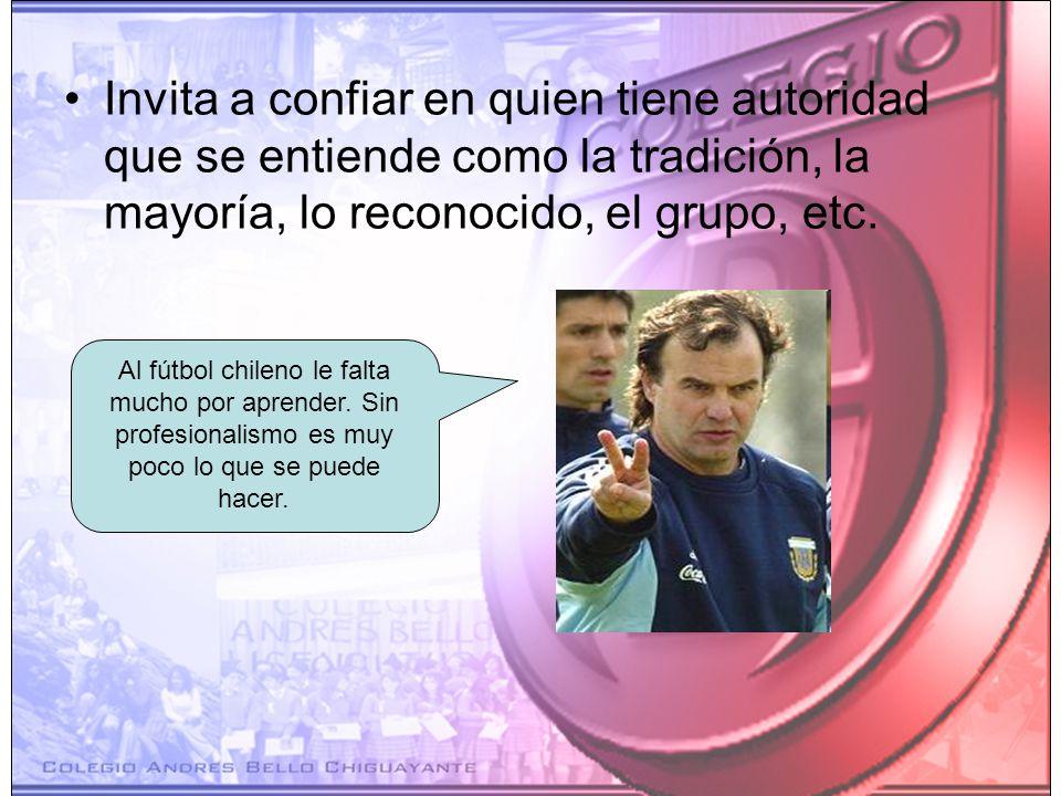 Invita a confiar en quien tiene autoridad que se entiende como la tradición, la mayoría, lo reconocido, el grupo, etc. Al fútbol chileno le falta much