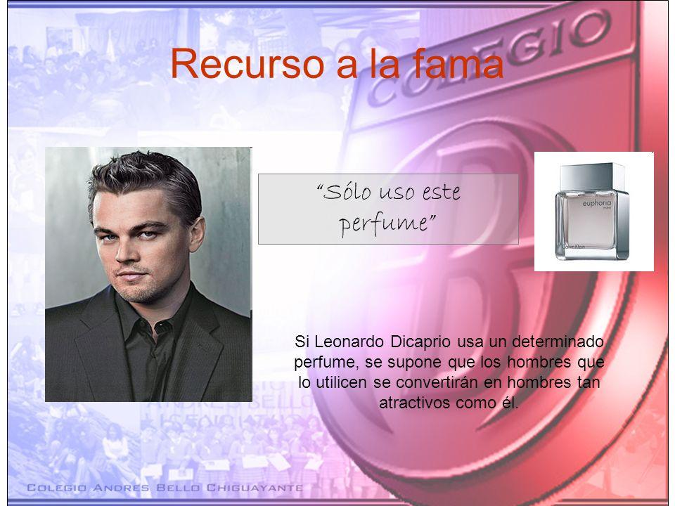 Recurso a la fama Sólo uso este perfume Si Leonardo Dicaprio usa un determinado perfume, se supone que los hombres que lo utilicen se convertirán en h