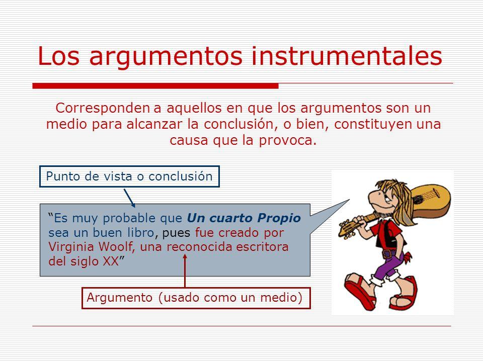 Los argumentos instrumentales Corresponden a aquellos en que los argumentos son un medio para alcanzar la conclusión, o bien, constituyen una causa qu