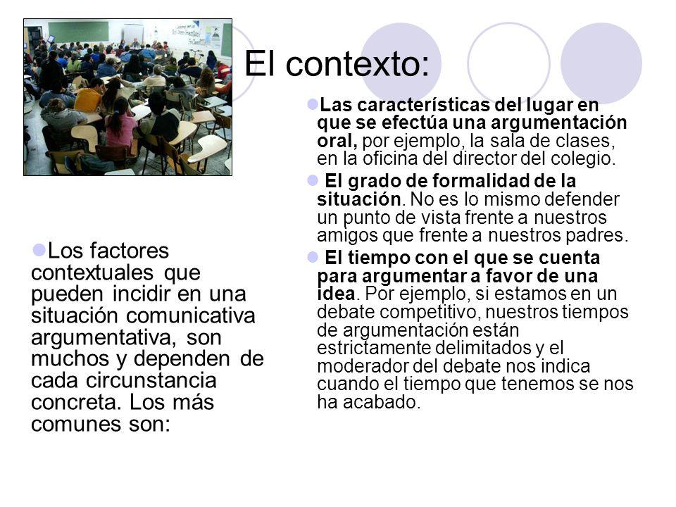 El contexto: Las características del lugar en que se efectúa una argumentación oral, por ejemplo, la sala de clases, en la oficina del director del co