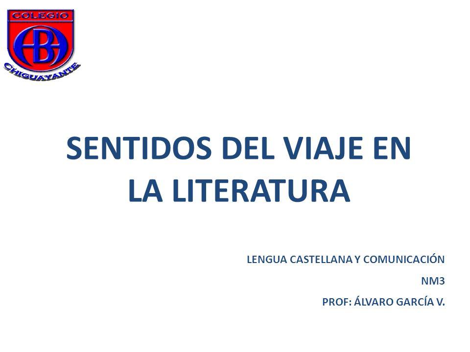 SENTIDOS DEL VIAJE EN LA LITERATURA LENGUA CASTELLANA Y COMUNICACIÓN NM3 PROF: ÁLVARO GARCÍA V.
