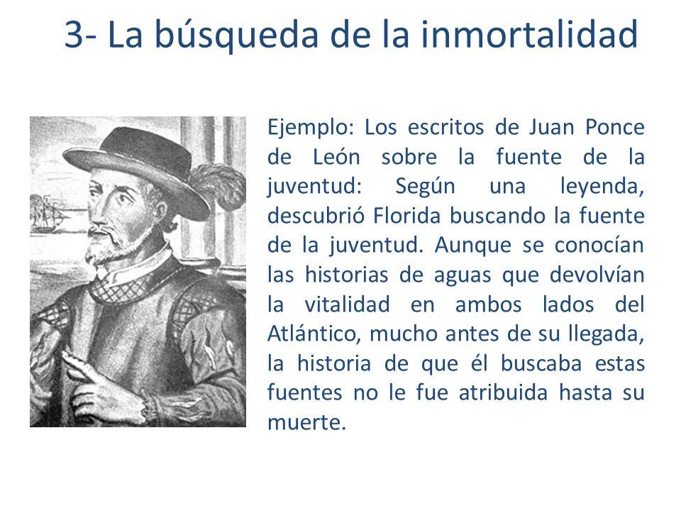 3- La búsqueda de la inmortalidad Ejemplo: Los escritos de Juan Ponce de León sobre la fuente de la juventud: Según una leyenda, descubrió Florida buscando la fuente de la juventud.