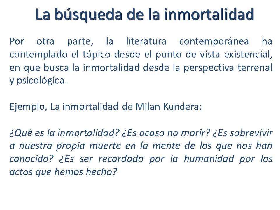 La búsqueda de la inmortalidad Por otra parte, la literatura contemporánea ha contemplado el tópico desde el punto de vista existencial, en que busca la inmortalidad desde la perspectiva terrenal y psicológica.