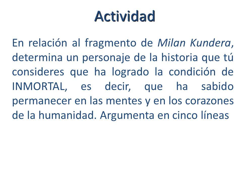 Actividad En relación al fragmento de Milan Kundera, determina un personaje de la historia que tú consideres que ha logrado la condición de INMORTAL, es decir, que ha sabido permanecer en las mentes y en los corazones de la humanidad.