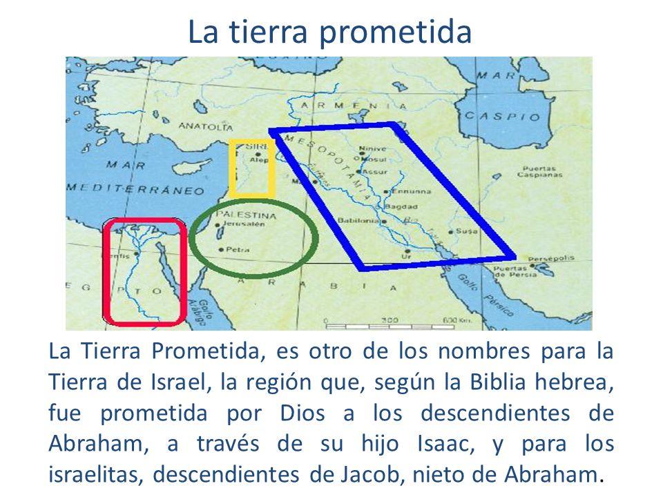 La tierra prometida La Tierra Prometida, es otro de los nombres para la Tierra de Israel, la región que, según la Biblia hebrea, fue prometida por Dios a los descendientes de Abraham, a través de su hijo Isaac, y para los israelitas, descendientes de Jacob, nieto de Abraham.