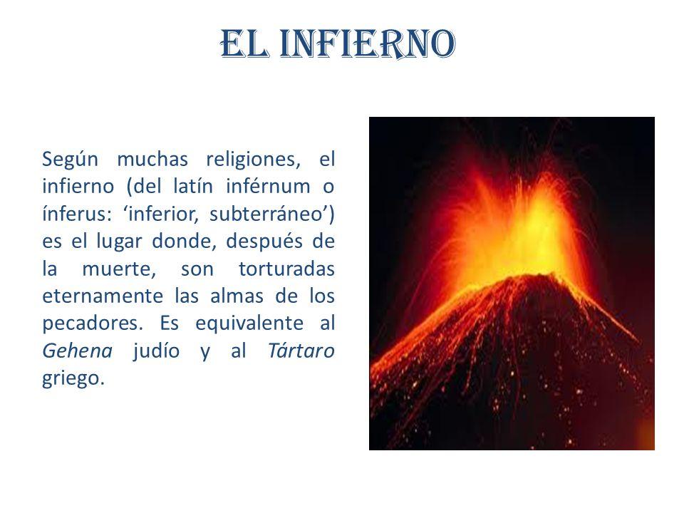 El Infierno Según muchas religiones, el infierno (del latín inférnum o ínferus: inferior, subterráneo) es el lugar donde, después de la muerte, son torturadas eternamente las almas de los pecadores.
