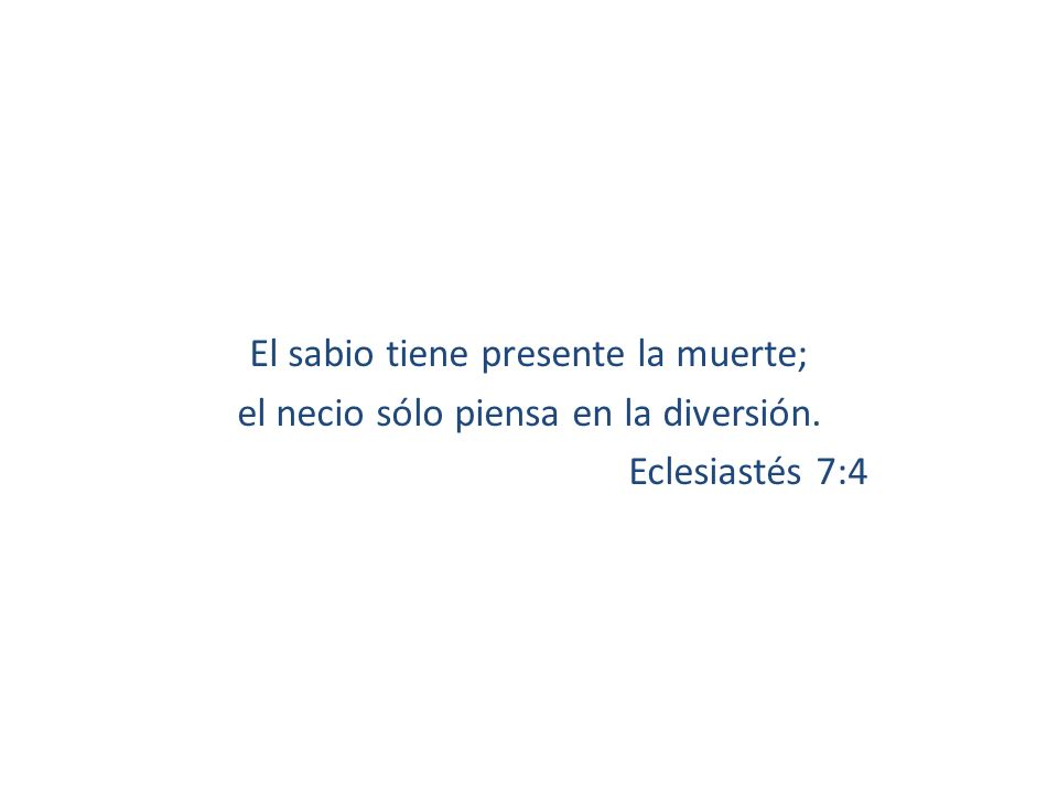 El sabio tiene presente la muerte; el necio sólo piensa en la diversión. Eclesiastés 7:4