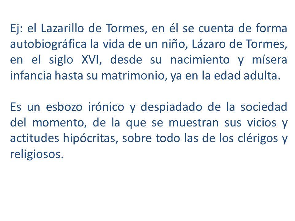 Ej: el Lazarillo de Tormes, en él se cuenta de forma autobiográfica la vida de un niño, Lázaro de Tormes, en el siglo XVI, desde su nacimiento y mísera infancia hasta su matrimonio, ya en la edad adulta.