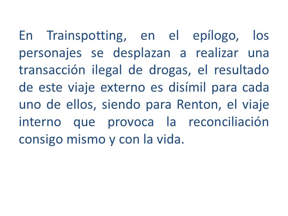 En Trainspotting, en el epílogo, los personajes se desplazan a realizar una transacción ilegal de drogas, el resultado de este viaje externo es disímil para cada uno de ellos, siendo para Renton, el viaje interno que provoca la reconciliación consigo mismo y con la vida.