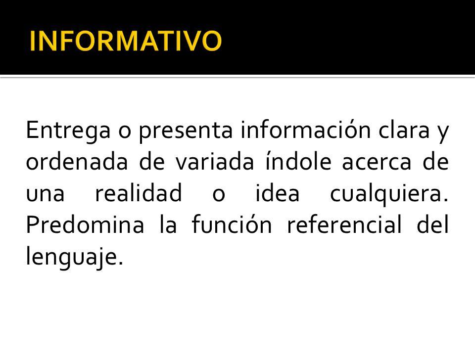 Entrega o presenta información clara y ordenada de variada índole acerca de una realidad o idea cualquiera. Predomina la función referencial del lengu