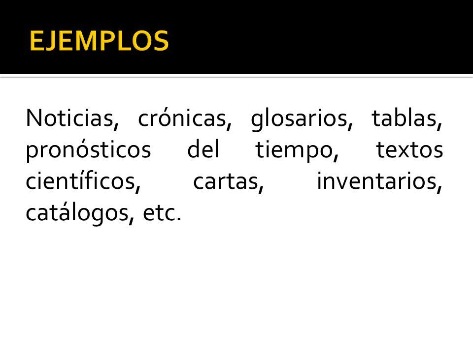 Noticias, crónicas, glosarios, tablas, pronósticos del tiempo, textos científicos, cartas, inventarios, catálogos, etc.