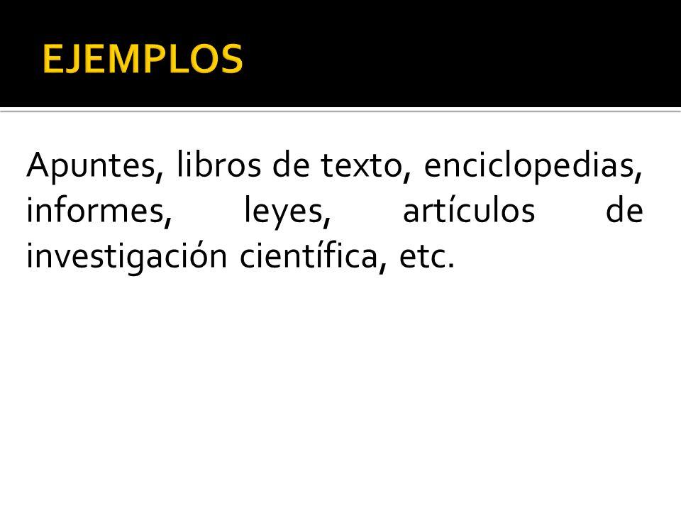 Apuntes, libros de texto, enciclopedias, informes, leyes, artículos de investigación científica, etc.