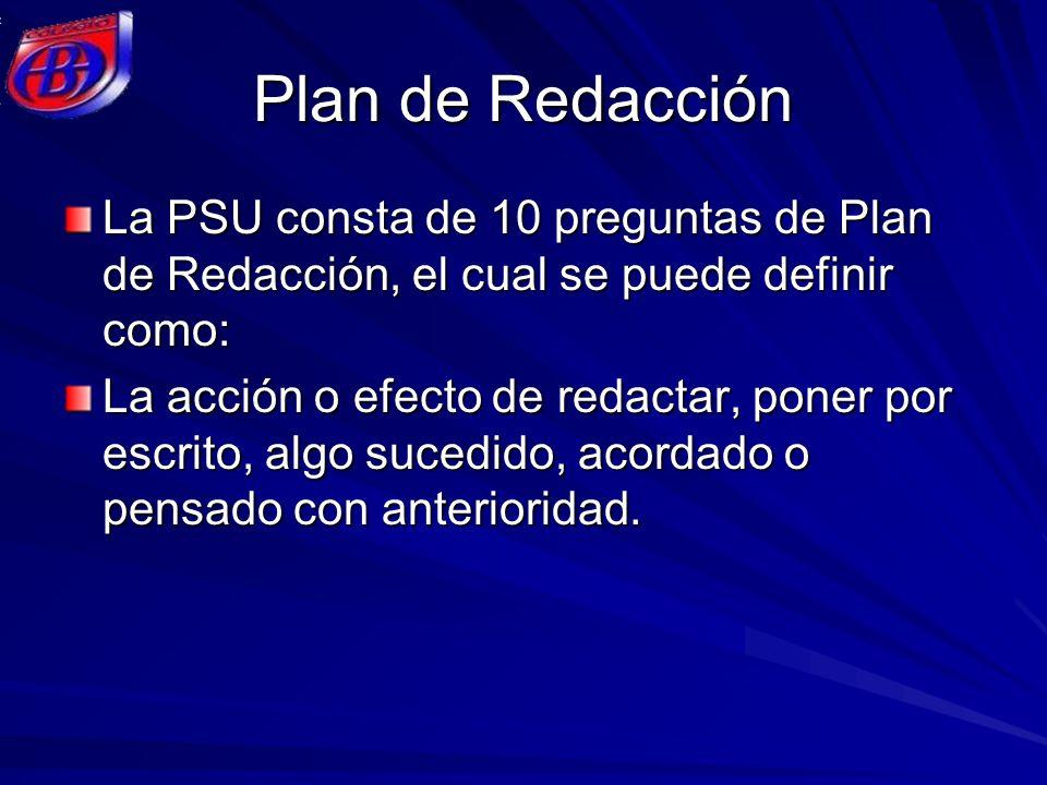 Plan de Redacción La PSU consta de 10 preguntas de Plan de Redacción, el cual se puede definir como: La acción o efecto de redactar, poner por escrito