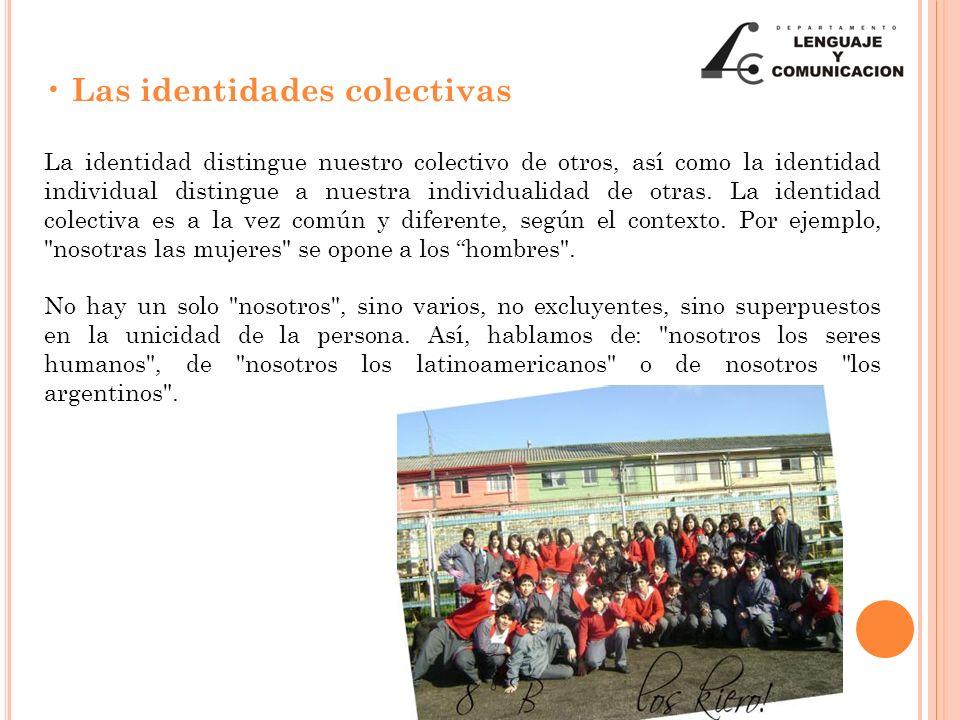 Las identidades colectivas La identidad distingue nuestro colectivo de otros, así como la identidad individual distingue a nuestra individualidad de otras.