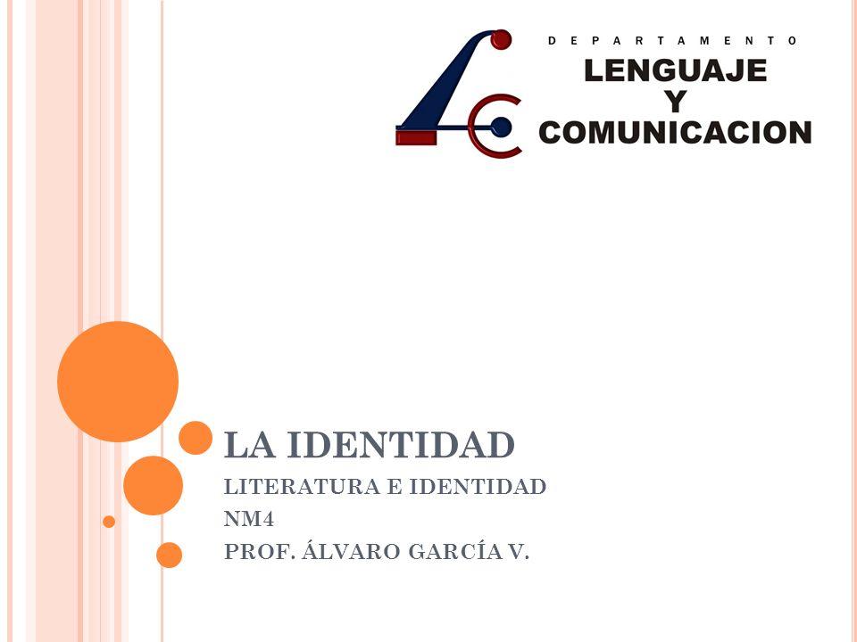LA IDENTIDAD LITERATURA E IDENTIDAD NM4 PROF. ÁLVARO GARCÍA V.
