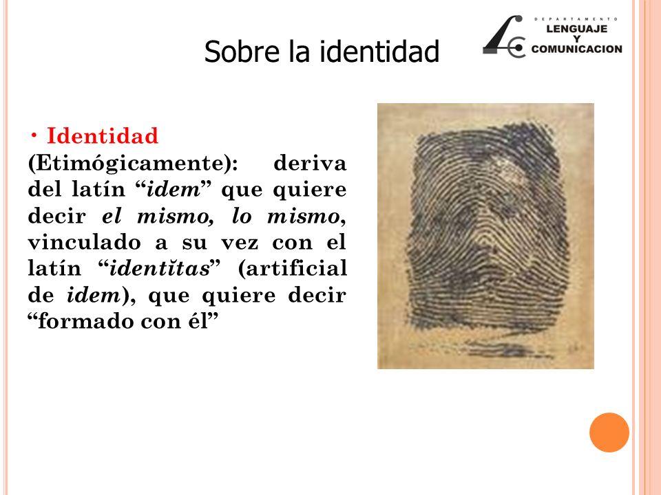 Sobre la identidad Identidad (Etimógicamente): deriva del latín idem que quiere decir el mismo, lo mismo, vinculado a su vez con el latín identĭtas (artificial de idem ), que quiere decir formado con él