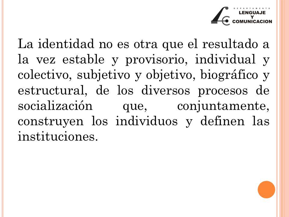 La identidad no es otra que el resultado a la vez estable y provisorio, individual y colectivo, subjetivo y objetivo, biográfico y estructural, de los diversos procesos de socialización que, conjuntamente, construyen los individuos y definen las instituciones.