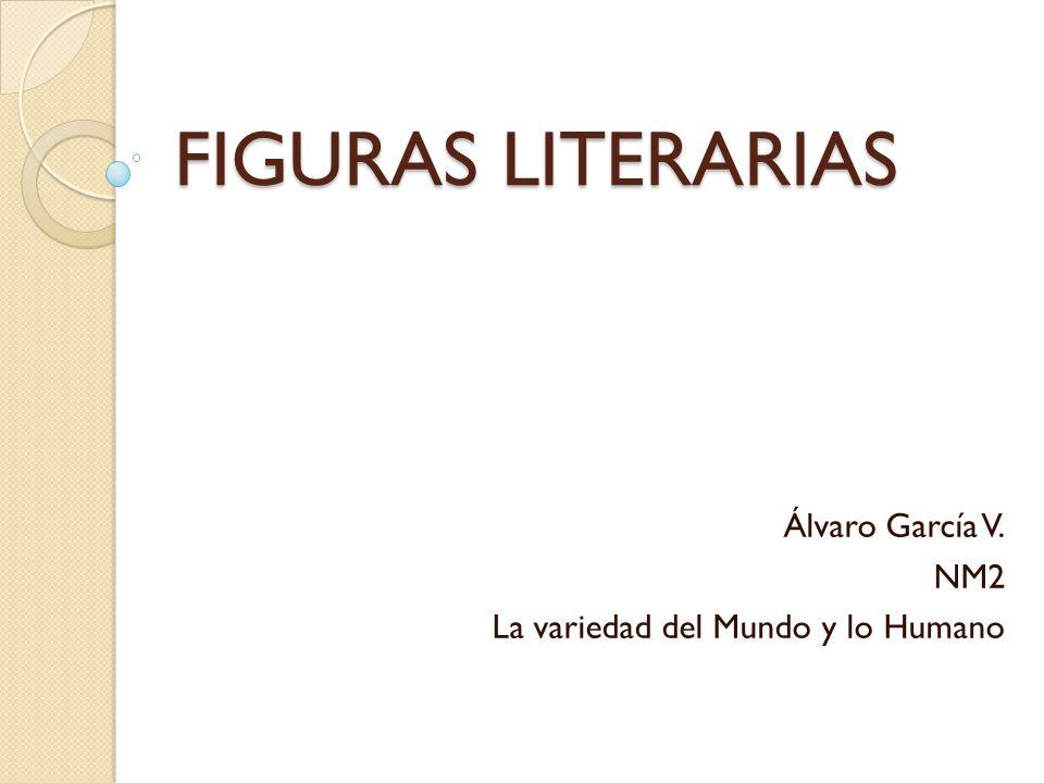FIGURAS LITERARIAS Álvaro García V. NM2 La variedad del Mundo y lo Humano