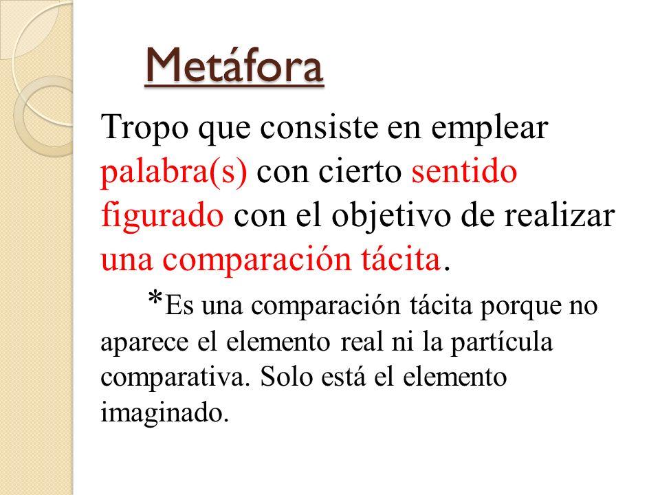 Metáfora Metáfora Tropo que consiste en emplear palabra(s) con cierto sentido figurado con el objetivo de realizar una comparación tácita. * Es una co