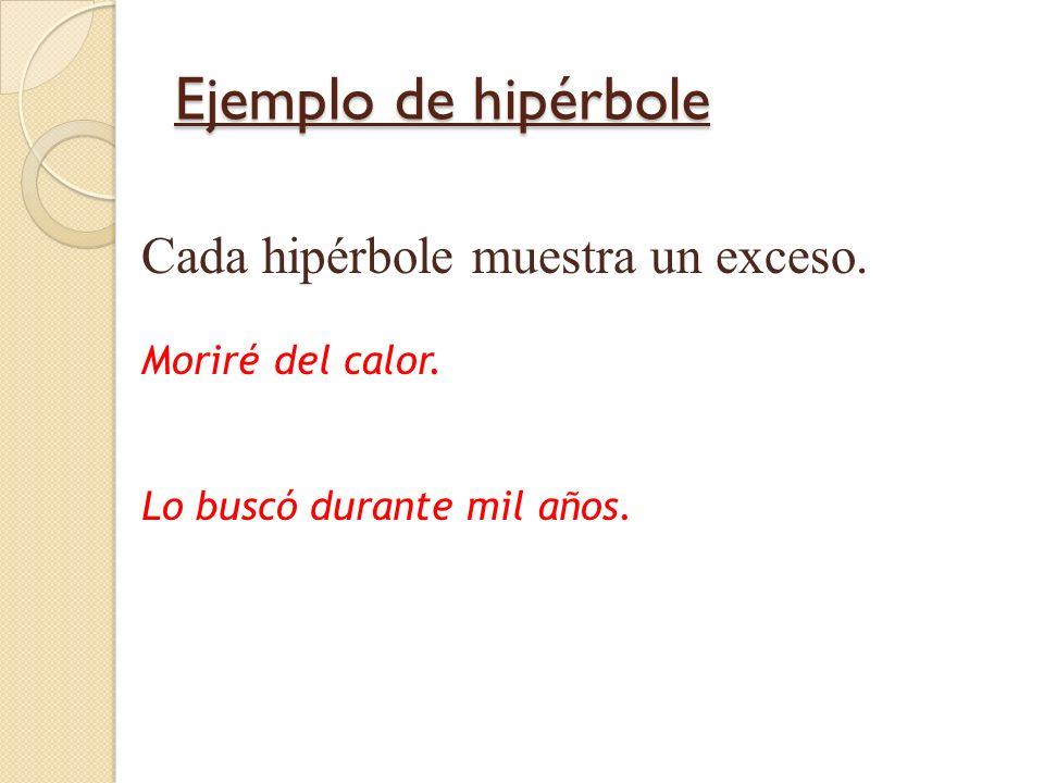 Ejemplo de hipérbole Cada hipérbole muestra un exceso. Moriré del calor. Lo buscó durante mil años.