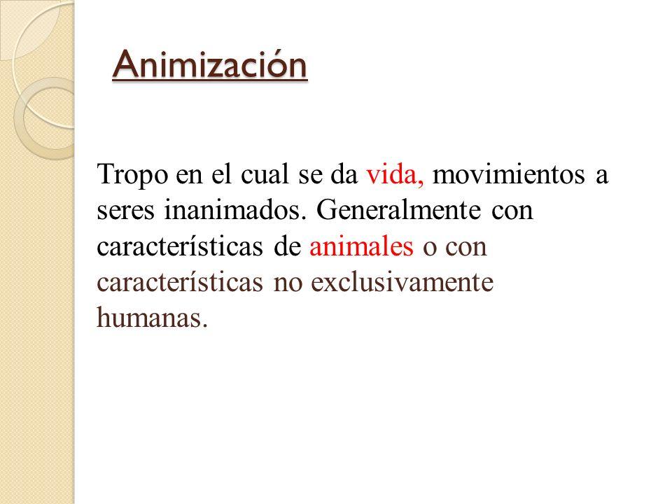 Animización Tropo en el cual se da vida, movimientos a seres inanimados. Generalmente con características de animales o con características no exclusi