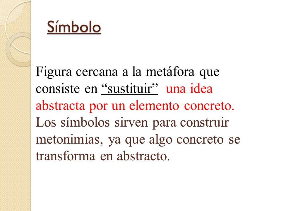 Símbolo Figura cercana a la metáfora que consiste en sustituir una idea abstracta por un elemento concreto. Los símbolos sirven para construir metonim