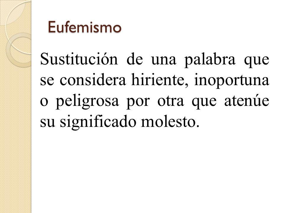 Eufemismo Sustitución de una palabra que se considera hiriente, inoportuna o peligrosa por otra que atenúe su significado molesto.