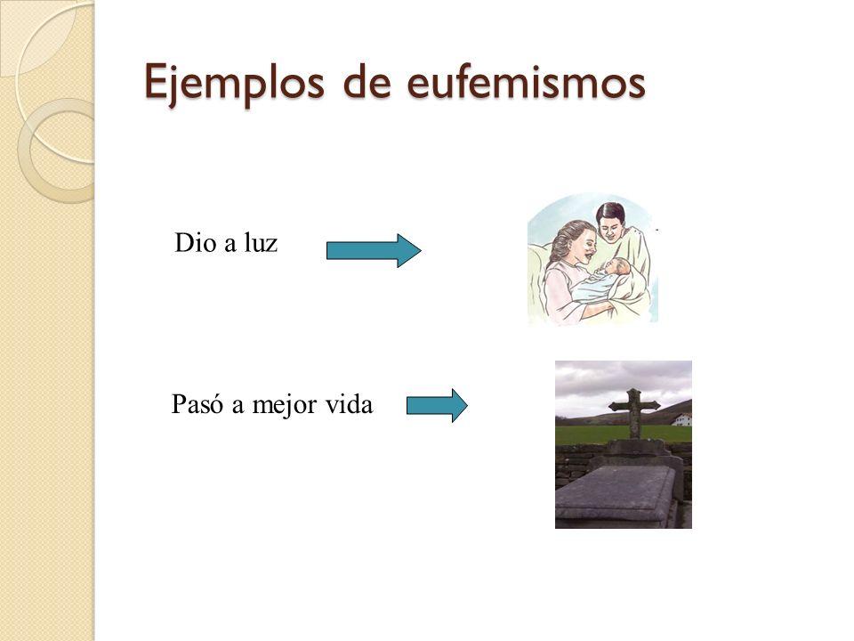 Ejemplos de eufemismos Dio a luz Pasó a mejor vida