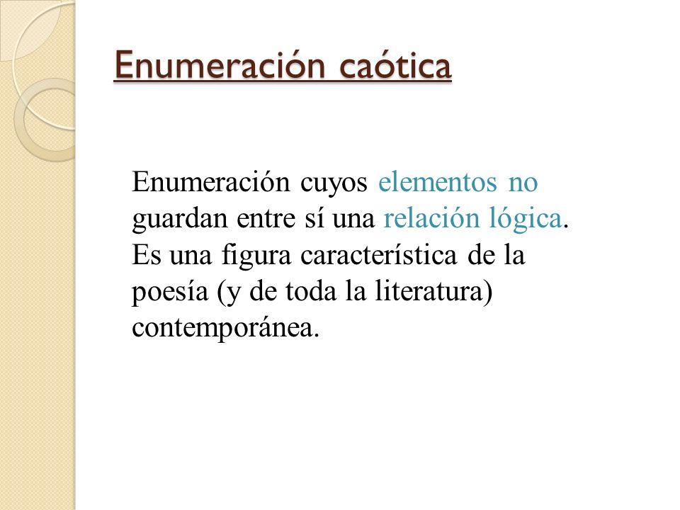 Enumeración caótica Enumeración cuyos elementos no guardan entre sí una relación lógica. Es una figura característica de la poesía (y de toda la liter