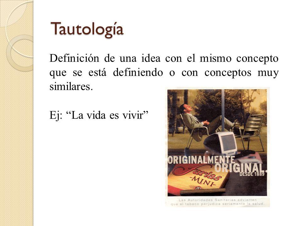 Tautología Definición de una idea con el mismo concepto que se está definiendo o con conceptos muy similares. Ej: La vida es vivir