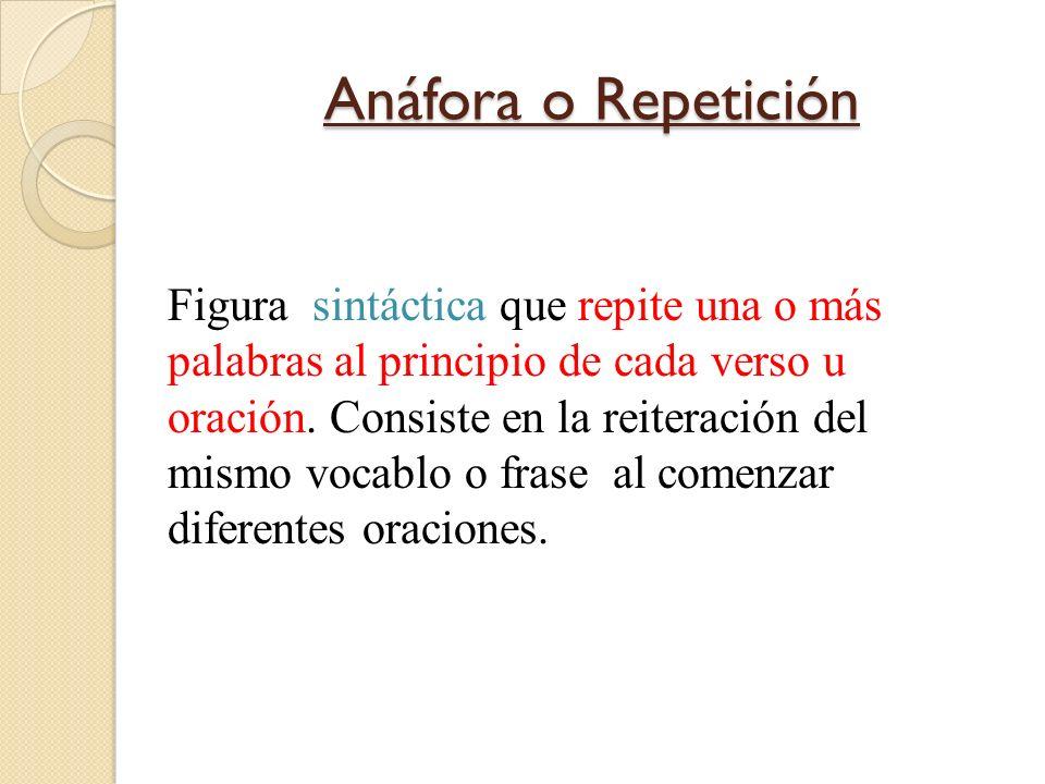 Anáfora o Repetición Figura sintáctica que repite una o más palabras al principio de cada verso u oración. Consiste en la reiteración del mismo vocabl