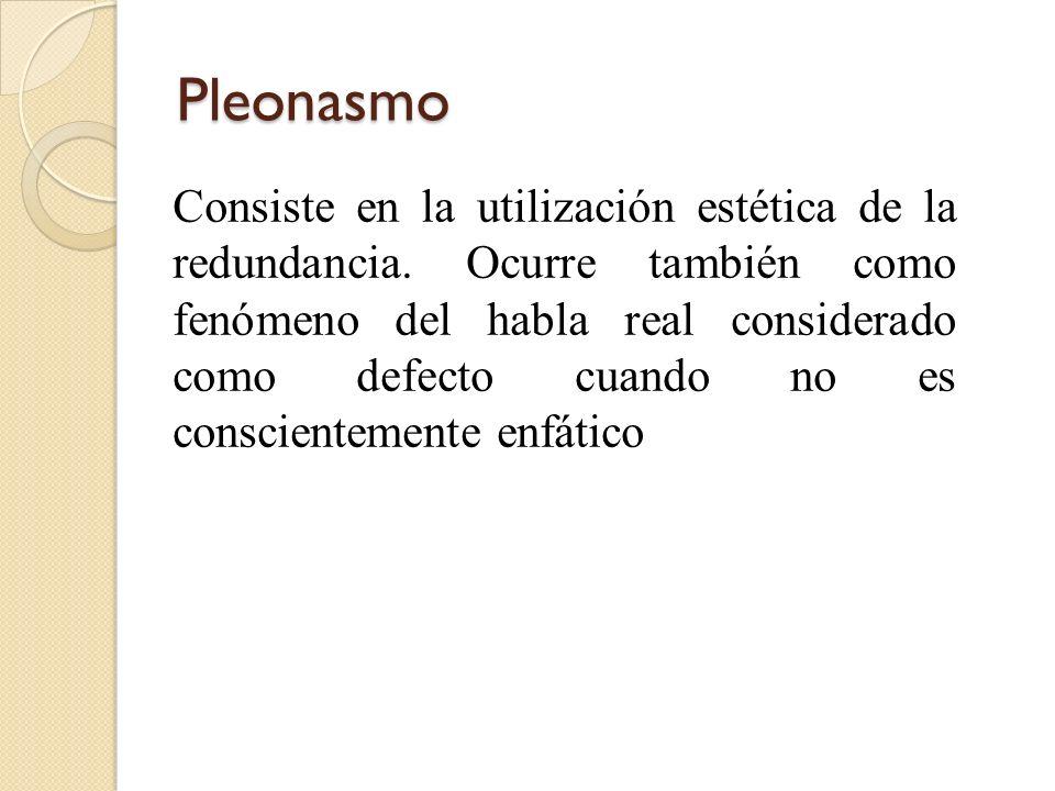 Pleonasmo Consiste en la utilización estética de la redundancia. Ocurre también como fenómeno del habla real considerado como defecto cuando no es con