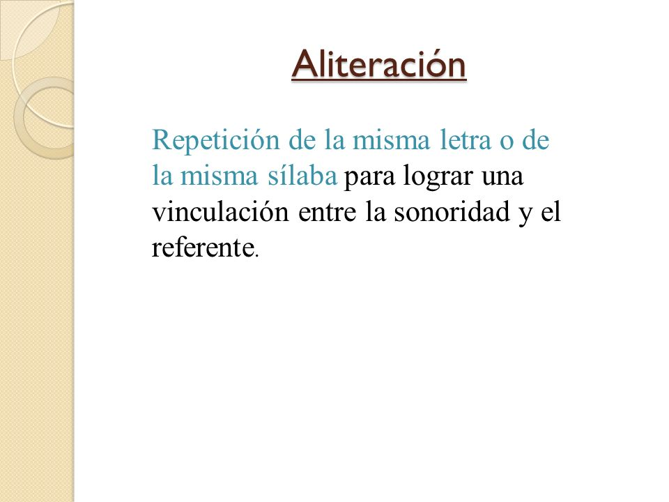 Aliteración Repetición de la misma letra o de la misma sílaba para lograr una vinculación entre la sonoridad y el referente.