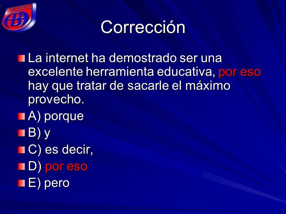 Corrección La internet ha demostrado ser una excelente herramienta educativa, por eso hay que tratar de sacarle el máximo provecho. A) porque B) y C)