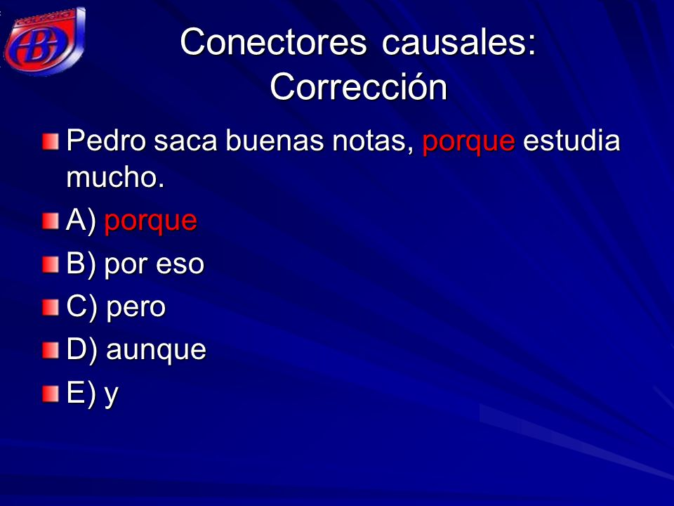 Conectores causales: Corrección Pedro saca buenas notas, porque estudia mucho. A) porque B) por eso C) pero D) aunque E) y
