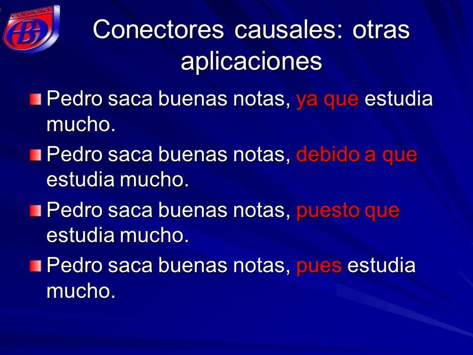 Conectores causales: otras aplicaciones Pedro saca buenas notas, ya que estudia mucho. Pedro saca buenas notas, debido a que estudia mucho. Pedro saca