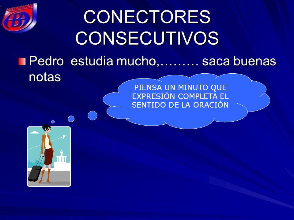 CONECTORES CONSECUTIVOS Pedro estudia mucho,……… saca buenas notas PIENSA UN MINUTO QUE EXPRESIÓN COMPLETA EL SENTIDO DE LA ORACIÓN