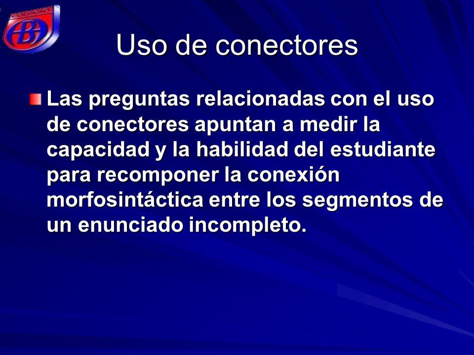 Uso de conectores Las preguntas relacionadas con el uso de conectores apuntan a medir la capacidad y la habilidad del estudiante para recomponer la co