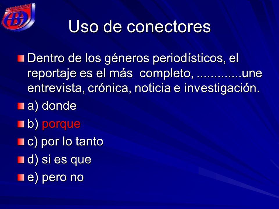 Uso de conectores Dentro de los géneros periodísticos, el reportaje es el más completo,.............une entrevista, crónica, noticia e investigación.
